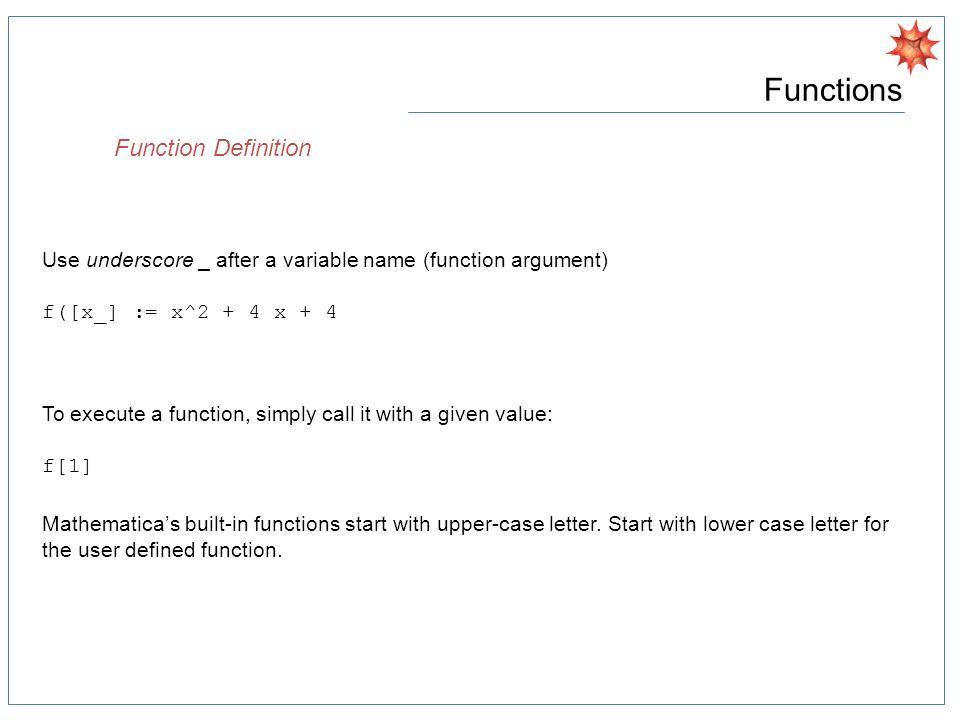 Functions Function Definition Use underscore _ after a variable name (function argument) f([x_] := x^2 + 4 x + 4 To execute a function, simply call it with a given value: f[1] Mathematica's built-in functions start with upper-case letter.