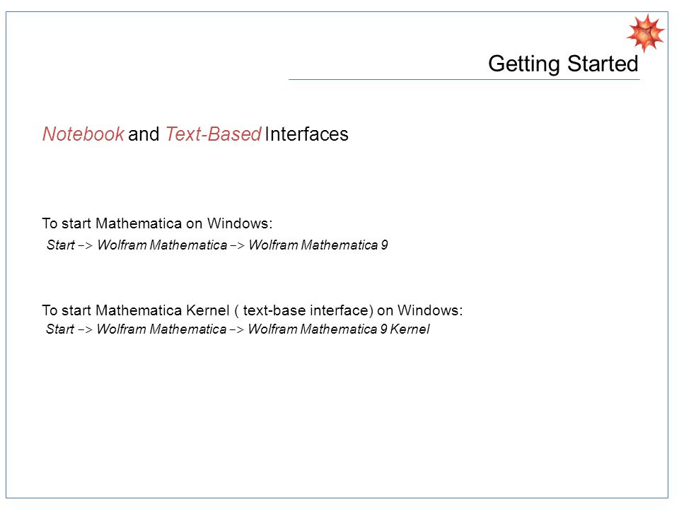 Getting Started Notebook and Text-Based Interfaces Notebook InterfaceText-Based Interface Startmathematicamath Execute commandShift-EnterEnter ExitChoose the Quit menu itemCntr-D or Quit[]
