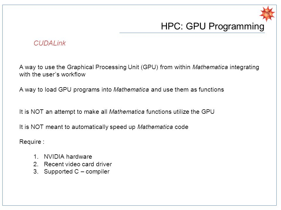 HPC: GPU Programming A way to use the Graphical Processing Unit (GPU) from within Mathematica integrating with the user's workflow A way to load GPU programs into Mathematica and use them as functions It is NOT an attempt to make all Mathematica functions utilize the GPU It is NOT meant to automatically speed up Mathematica code Require : 1.NVIDIA hardware 2.Recent video card driver 3.Supported C – compiler CUDALink