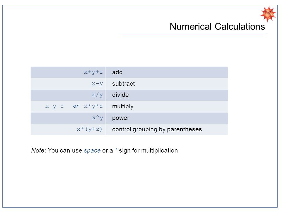 Numerical Calculations x+y+z add x-y subtract x/y divide x y z or x*y*z multiply x^y power x*(y+z) control grouping by parentheses Note: You can use space or a * sign for multiplication