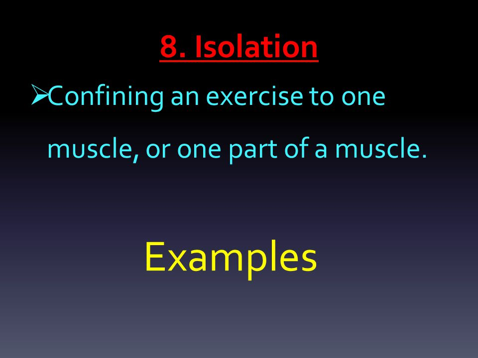 8. Isolation  Confining an exercise to one muscle, or one part of a muscle. Examples