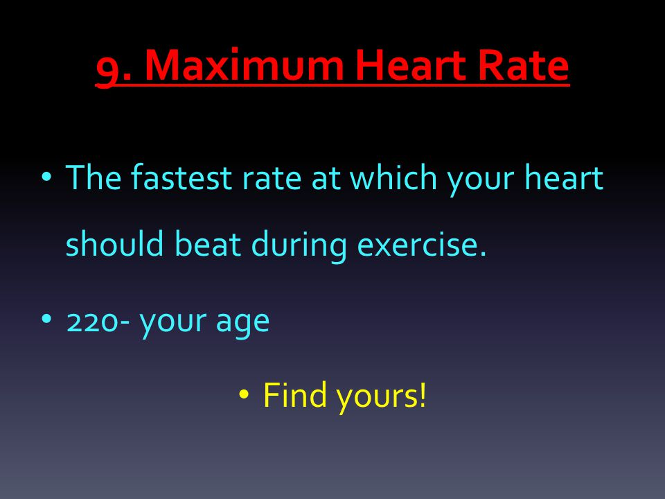 9. Maximum Heart Rate The fastest rate at which your heart should beat during exercise. 220- your age Find yours!