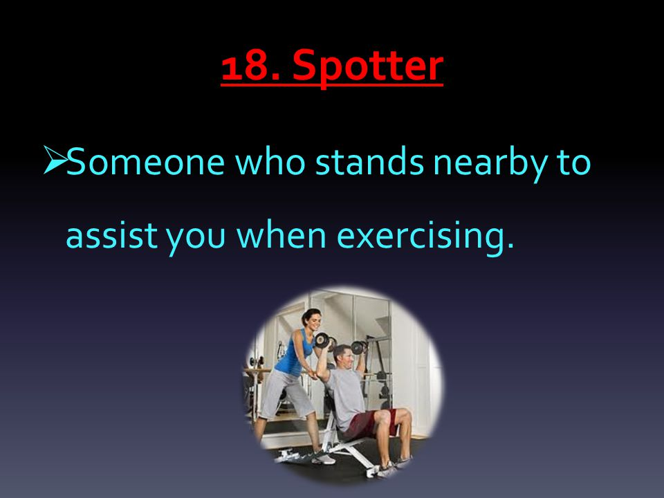 18. Spotter  Someone who stands nearby to assist you when exercising.