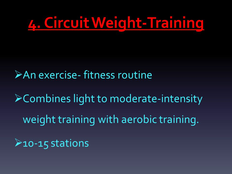 4. Circuit Weight-Training  An exercise- fitness routine  Combines light to moderate-intensity weight training with aerobic training.  10-15 statio