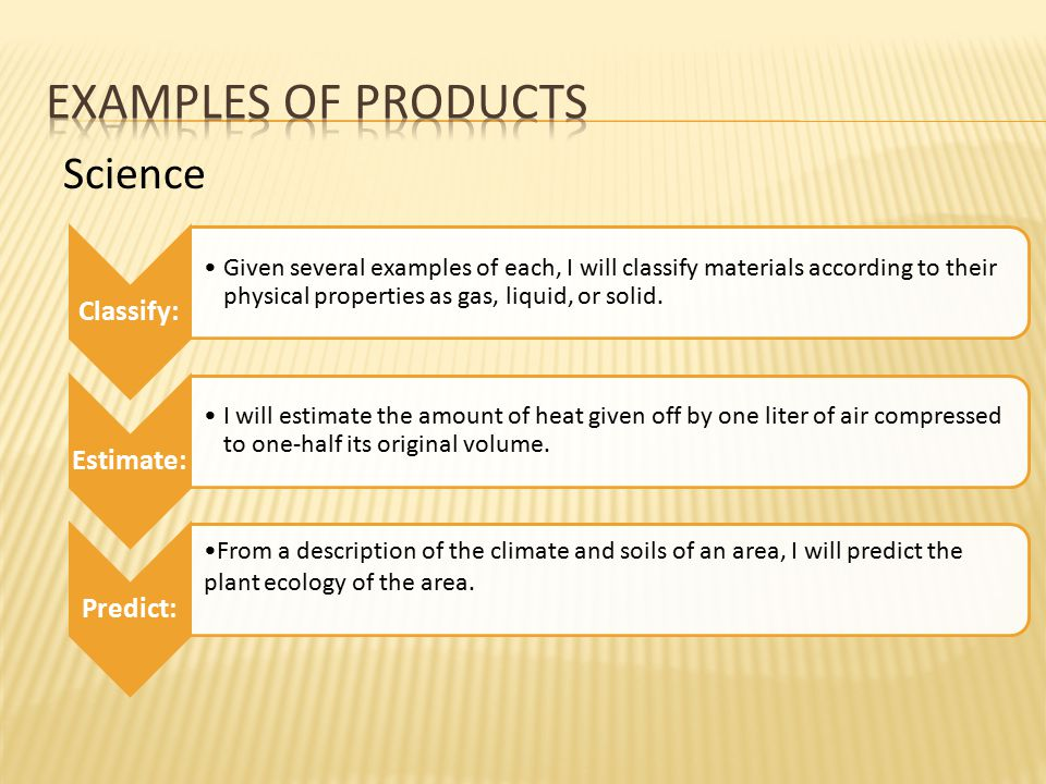 Science Classify: Given several examples of each, I will classify materials according to their physical properties as gas, liquid, or solid. Estimate: