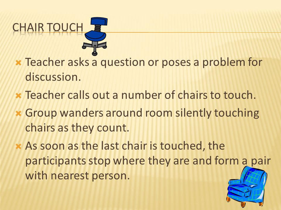  Teacher asks a question or poses a problem for discussion.  Teacher calls out a number of chairs to touch.  Group wanders around room silently tou