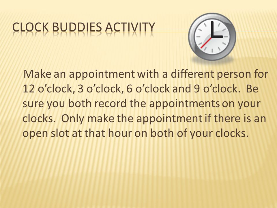 Make an appointment with a different person for 12 o'clock, 3 o'clock, 6 o'clock and 9 o'clock. Be sure you both record the appointments on your clock