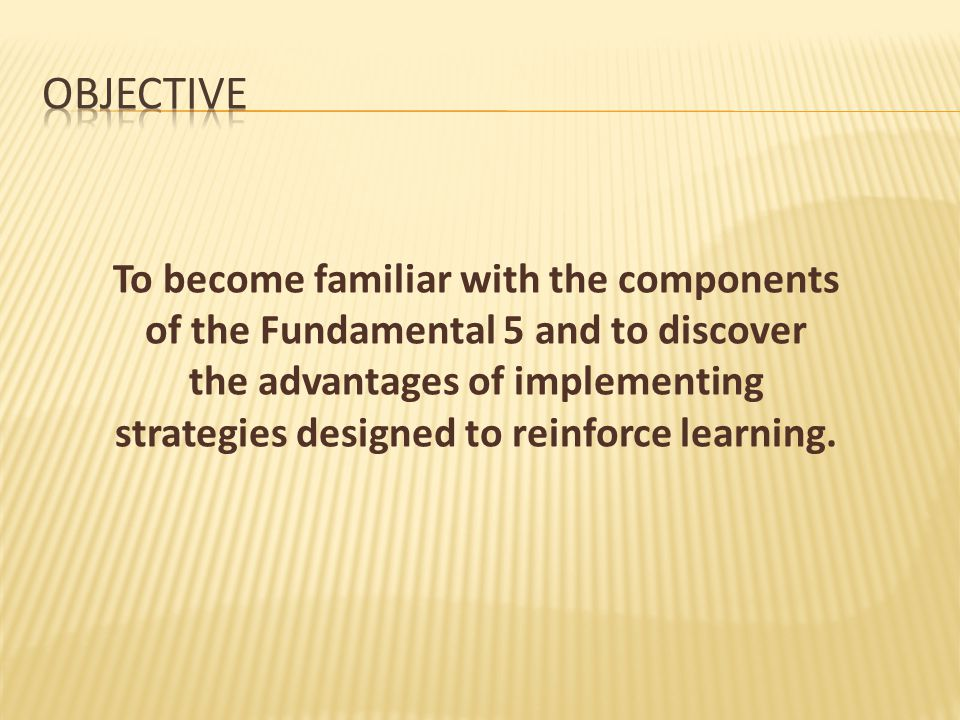 To become familiar with the components of the Fundamental 5 and to discover the advantages of implementing strategies designed to reinforce learning.