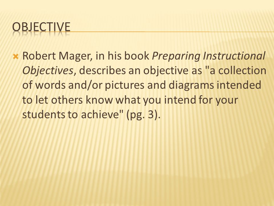  Robert Mager, in his book Preparing Instructional Objectives, describes an objective as