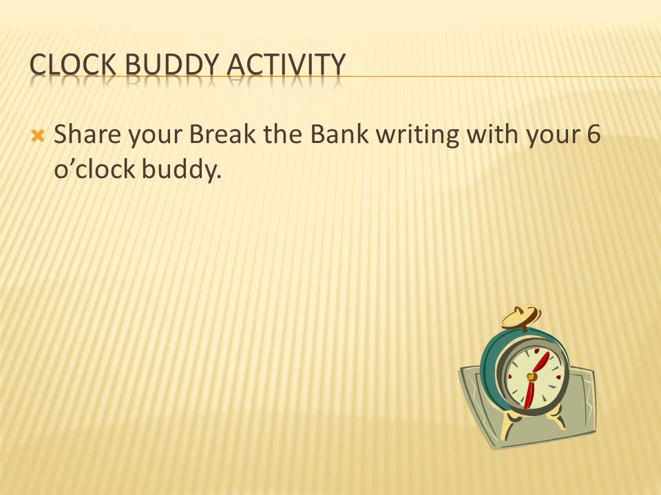  Share your Break the Bank writing with your 6 o'clock buddy.