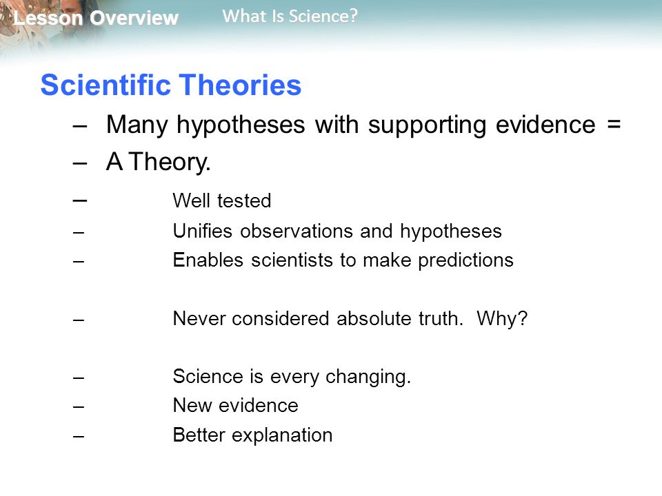 Lesson Overview Lesson Overview What Is Science? Scientific Theories –Many hypotheses with supporting evidence = –A Theory. – Well tested –Unifies obs