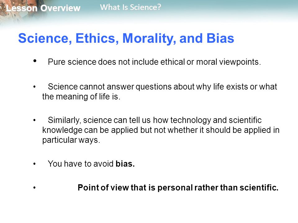 Lesson Overview Lesson Overview What Is Science? Science, Ethics, Morality, and Bias Pure science does not include ethical or moral viewpoints. Scienc