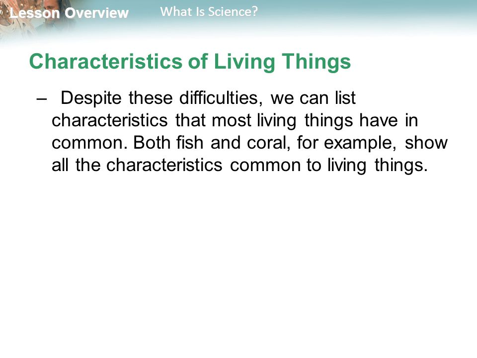 Lesson Overview Lesson Overview What Is Science? Characteristics of Living Things –Despite these difficulties, we can list characteristics that most l