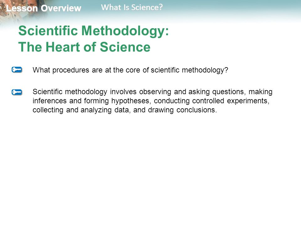 Lesson Overview Lesson Overview What Is Science? Scientific Methodology: The Heart of Science What procedures are at the core of scientific methodolog