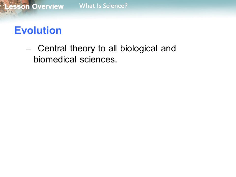 Lesson Overview Lesson Overview What Is Science? Evolution –Central theory to all biological and biomedical sciences.