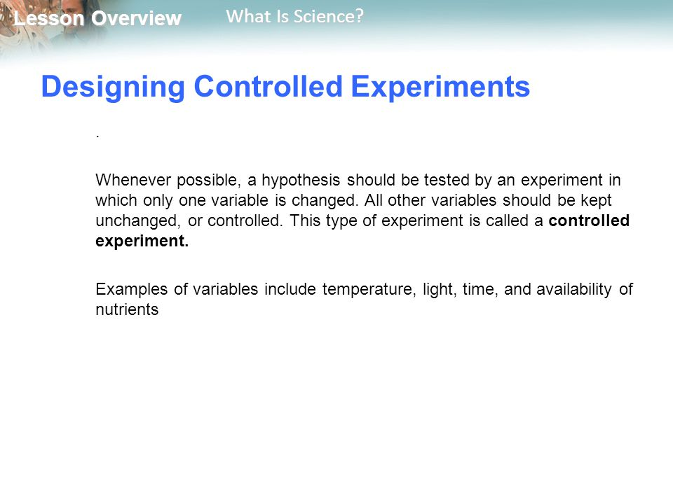 Lesson Overview Lesson Overview What Is Science? Designing Controlled Experiments. Whenever possible, a hypothesis should be tested by an experiment i