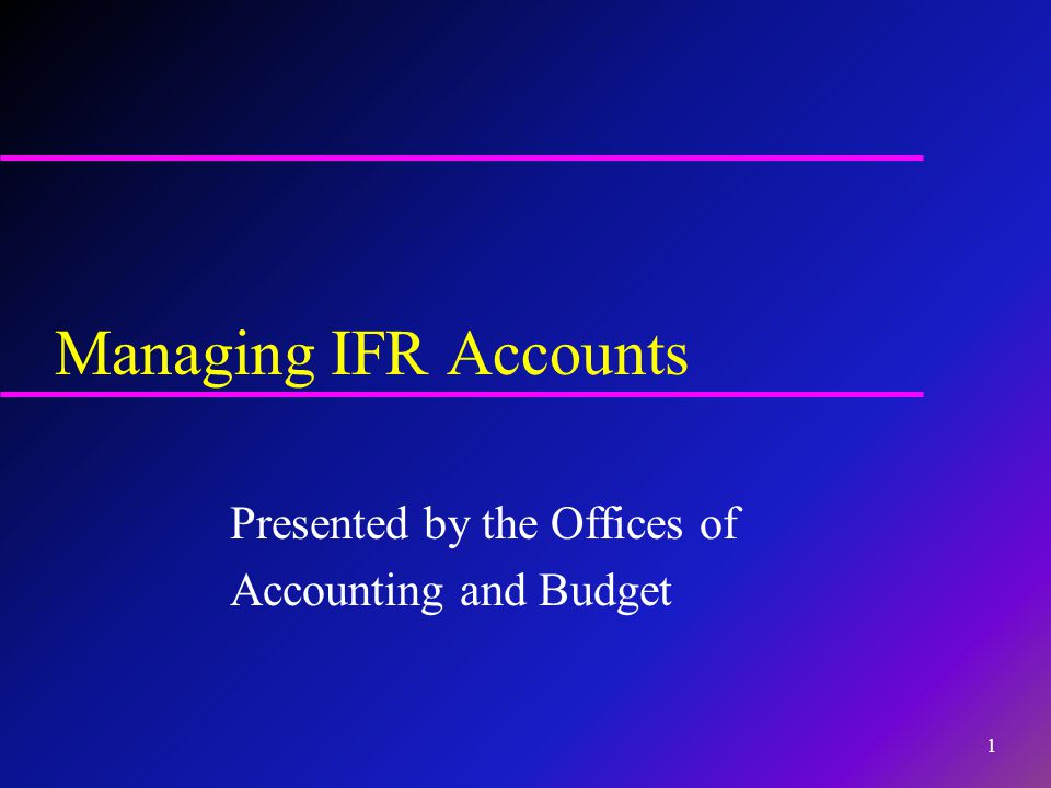 Managing IFR Accounts Presented by the Offices of Accounting and Budget 1