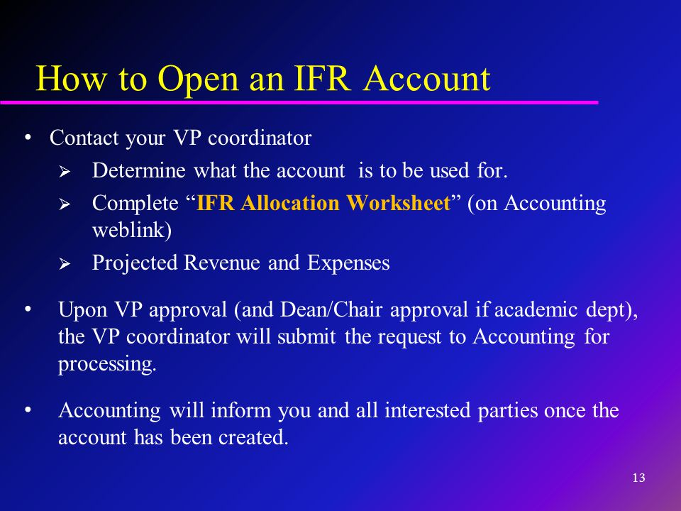 """How to Open an IFR Account Contact your VP coordinator  Determine what the account is to be used for.  Complete """"IFR Allocation Worksheet"""" (on Accou"""