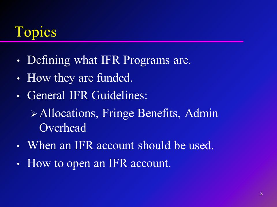 Topics Defining what IFR Programs are. How they are funded. General IFR Guidelines:  Allocations, Fringe Benefits, Admin Overhead When an IFR account