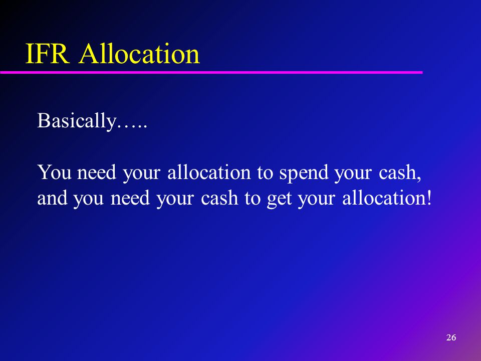 IFR Allocation Basically….. You need your allocation to spend your cash, and you need your cash to get your allocation! 26