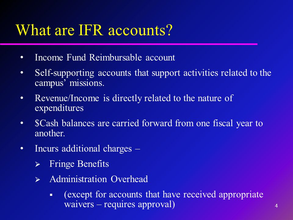 What are IFR accounts? Income Fund Reimbursable account Self-supporting accounts that support activities related to the campus' missions. Revenue/Inco