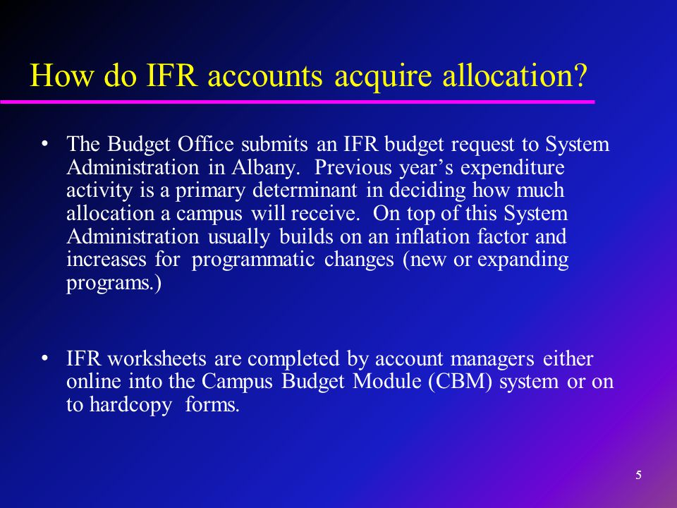 How do IFR accounts acquire allocation? The Budget Office submits an IFR budget request to System Administration in Albany. Previous year's expenditur