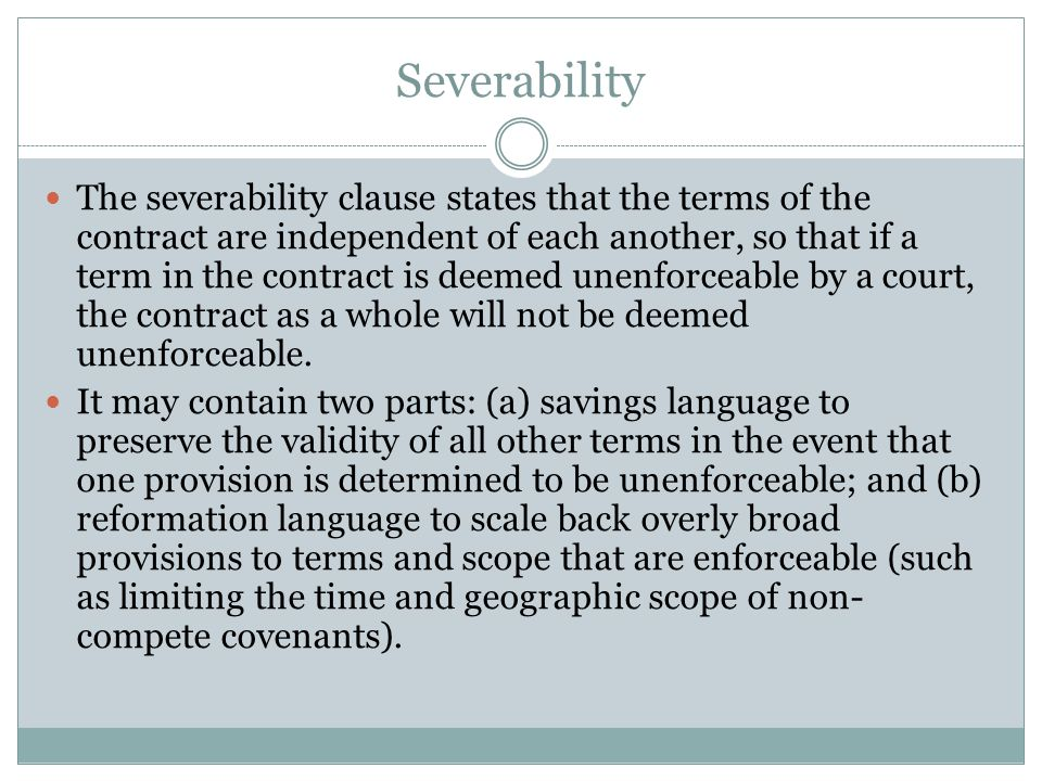 Severability The severability clause states that the terms of the contract are independent of each another, so that if a term in the contract is deeme