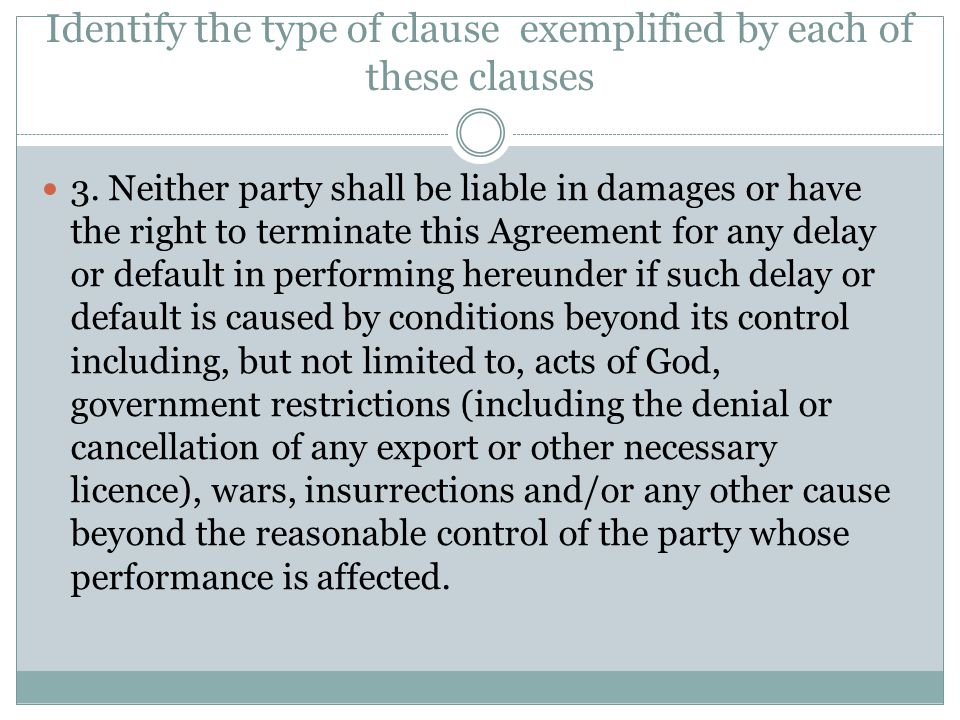 Identify the type of clause exemplified by each of these clauses 3. Neither party shall be liable in damages or have the right to terminate this Agree