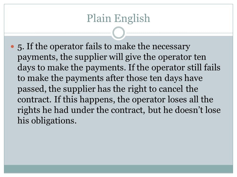 Plain English 5. If the operator fails to make the necessary payments, the supplier will give the operator ten days to make the payments. If the opera