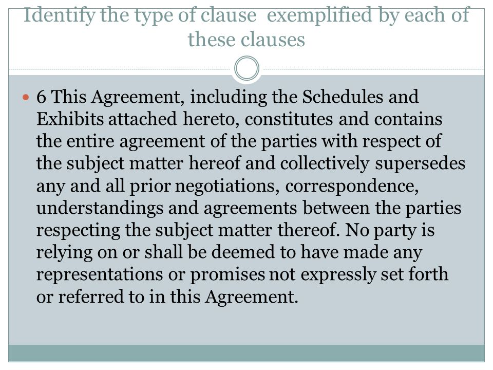 Identify the type of clause exemplified by each of these clauses 6 This Agreement, including the Schedules and Exhibits attached hereto, constitutes a