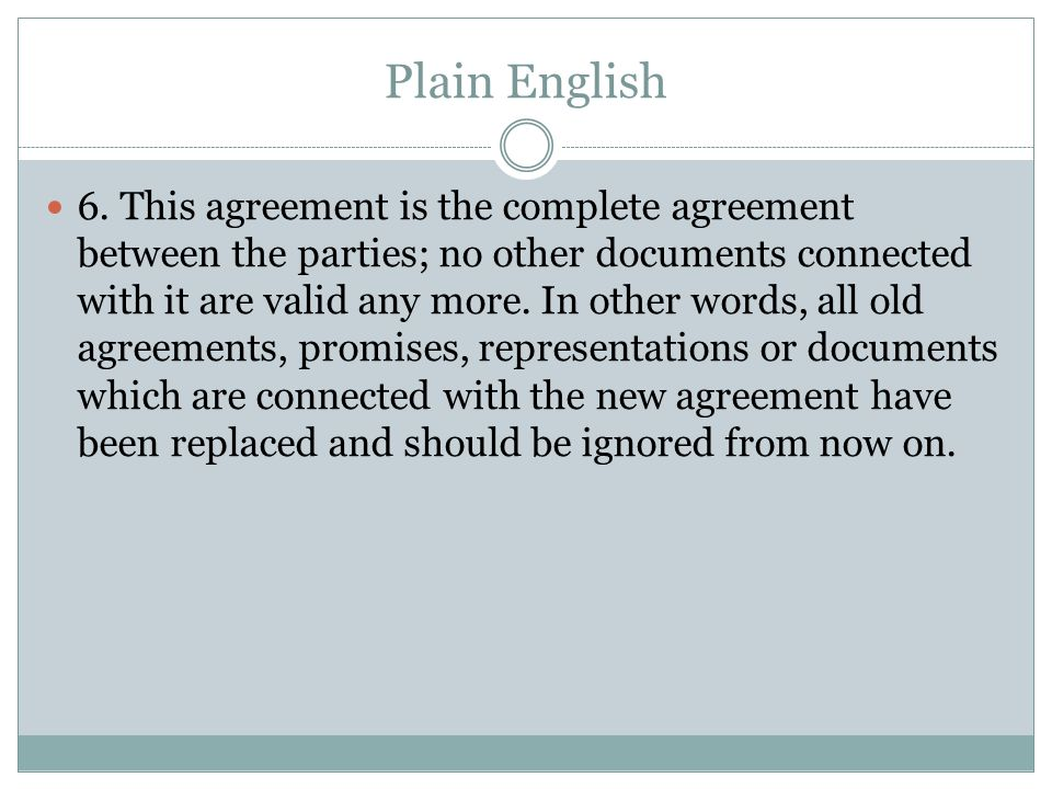 Plain English 6. This agreement is the complete agreement between the parties; no other documents connected with it are valid any more. In other words