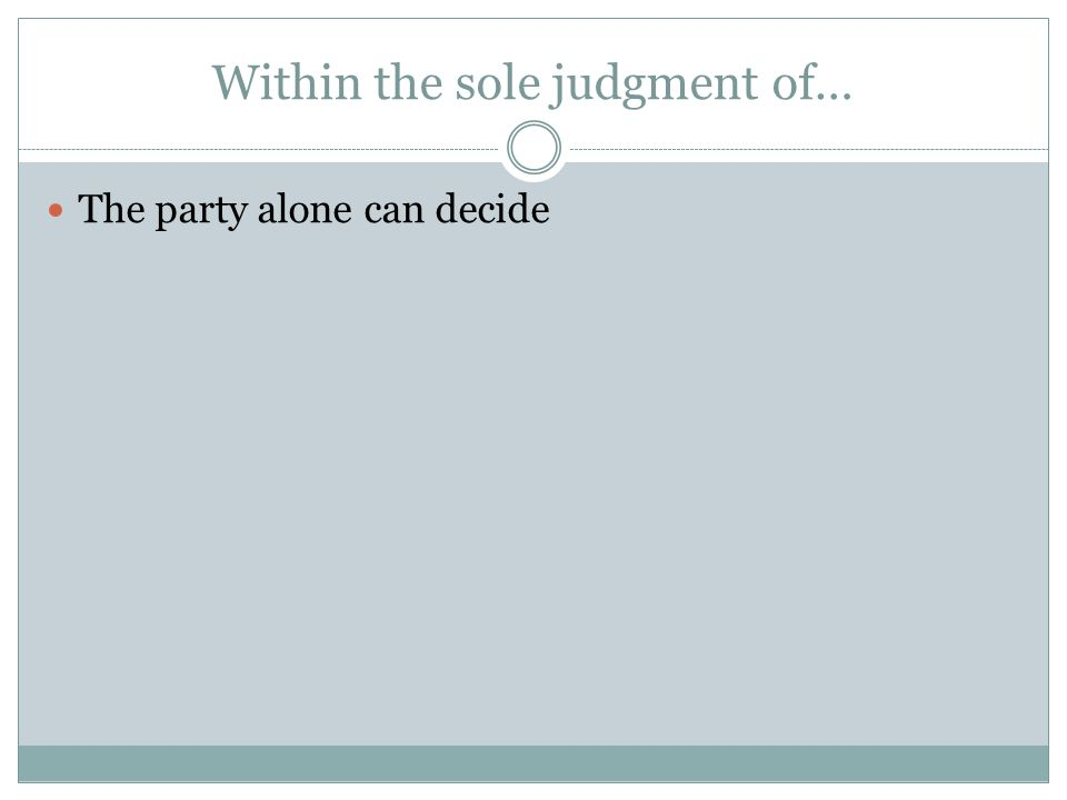 Within the sole judgment of… The party alone can decide
