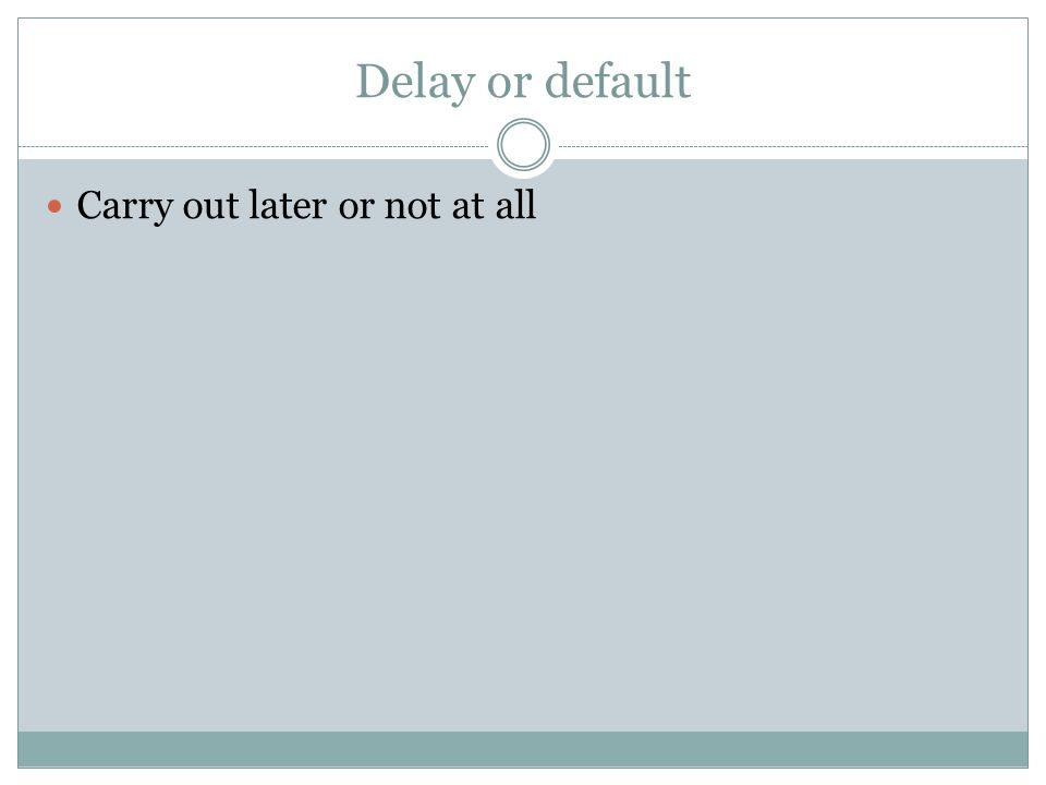 Delay or default Carry out later or not at all