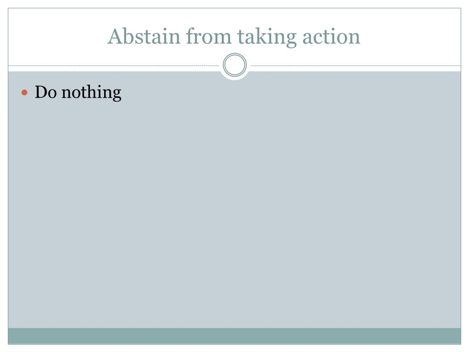 Abstain from taking action Do nothing