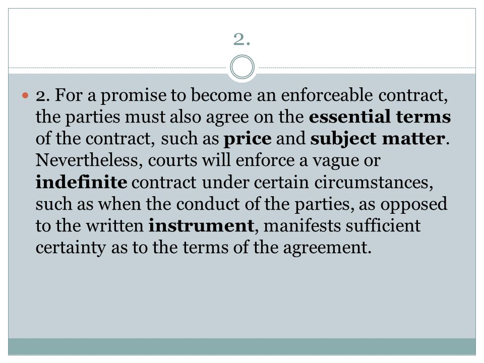 2. 2. For a promise to become an enforceable contract, the parties must also agree on the essential terms of the contract, such as price and subject m
