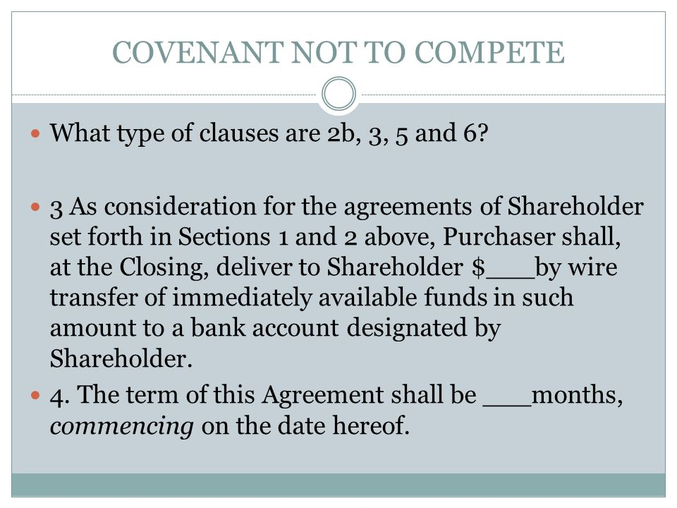 COVENANT NOT TO COMPETE What type of clauses are 2b, 3, 5 and 6? 3 As consideration for the agreements of Shareholder set forth in Sections 1 and 2 ab