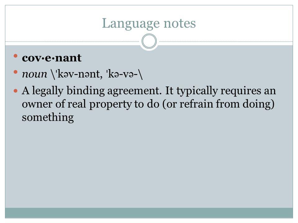 Language notes cov·e·nant noun \ˈk ə v-n ə nt, ˈk ə -v ə -\ A legally binding agreement. It typically requires an owner of real property to do (or ref