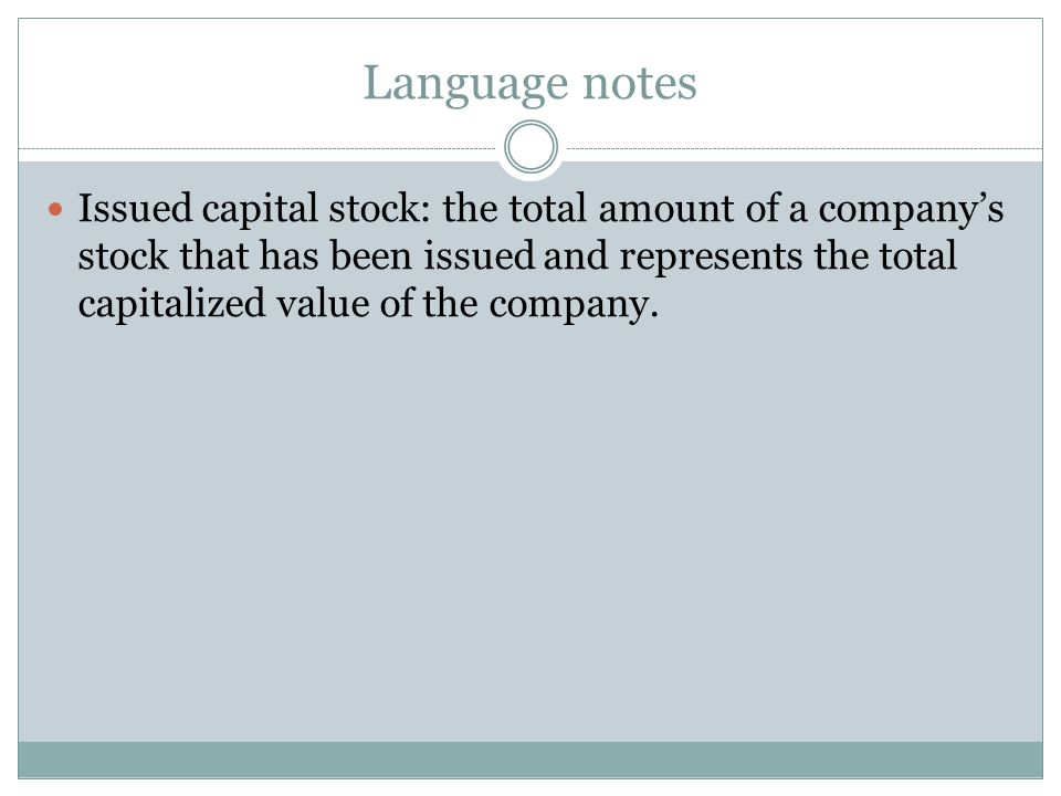 Language notes Issued capital stock: the total amount of a company's stock that has been issued and represents the total capitalized value of the comp