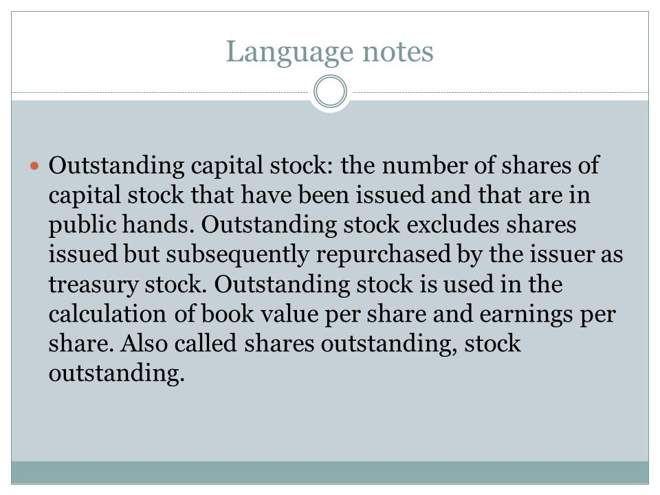 Language notes Outstanding capital stock: the number of shares of capital stock that have been issued and that are in public hands. Outstanding stock