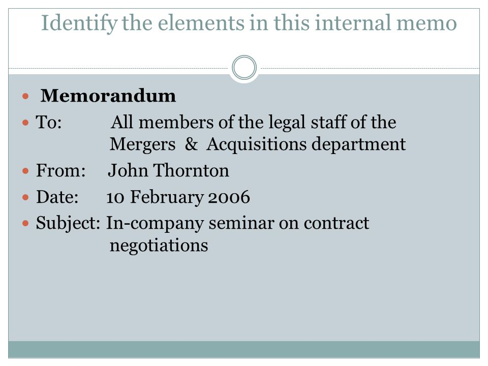 Identify the elements in this internal memo Memorandum To: All members of the legal staff of the Mergers & Acquisitions department From: John Thornton