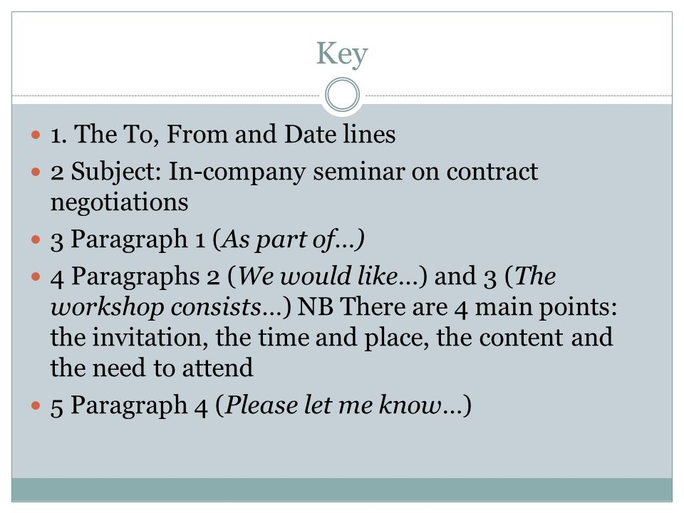 Key 1. The To, From and Date lines 2 Subject: In-company seminar on contract negotiations 3 Paragraph 1 (As part of…) 4 Paragraphs 2 (We would like…)