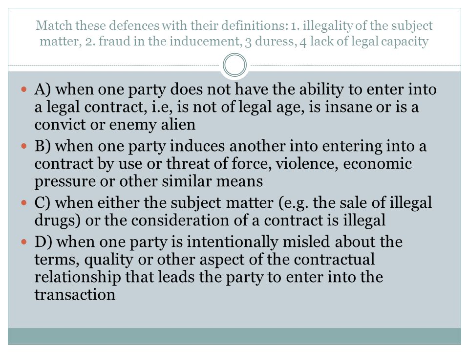 Match these defences with their definitions: 1. illegality of the subject matter, 2. fraud in the inducement, 3 duress, 4 lack of legal capacity A) wh