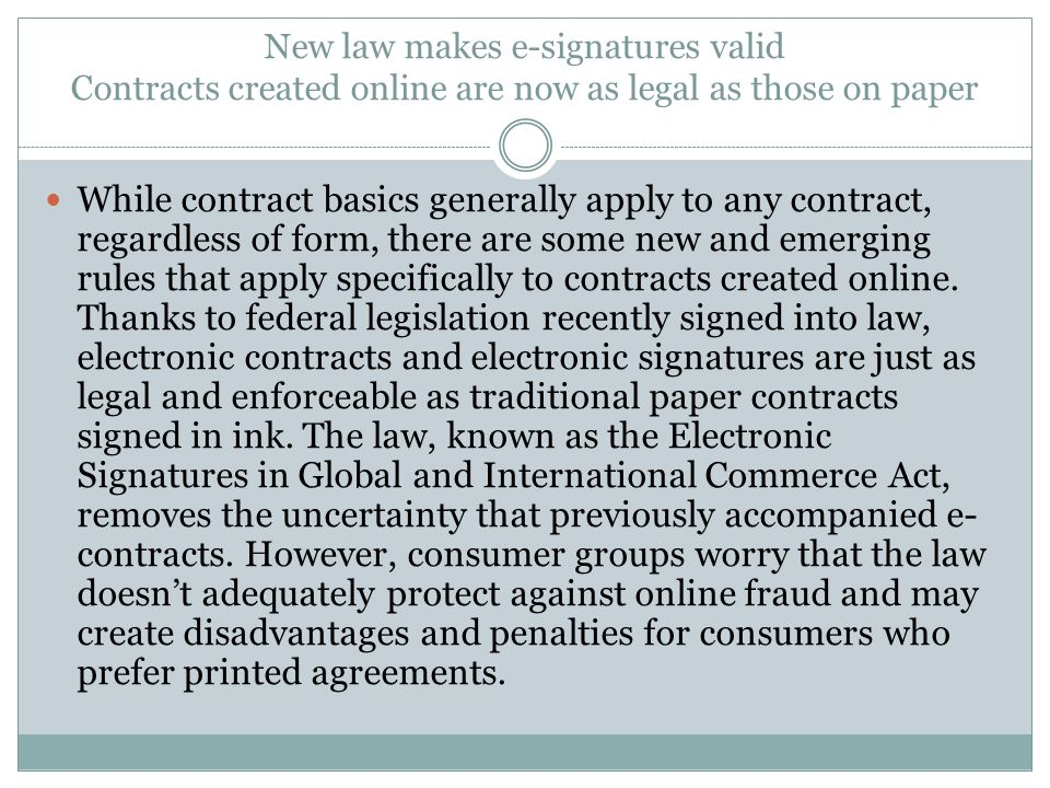New law makes e-signatures valid Contracts created online are now as legal as those on paper While contract basics generally apply to any contract, re
