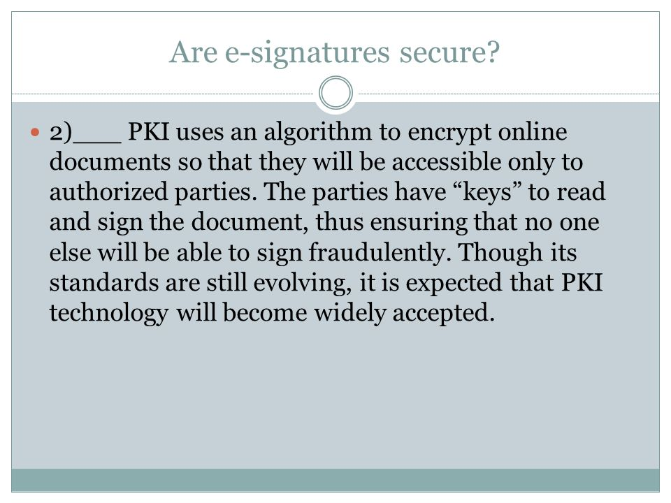 Are e-signatures secure? 2)___ PKI uses an algorithm to encrypt online documents so that they will be accessible only to authorized parties. The parti