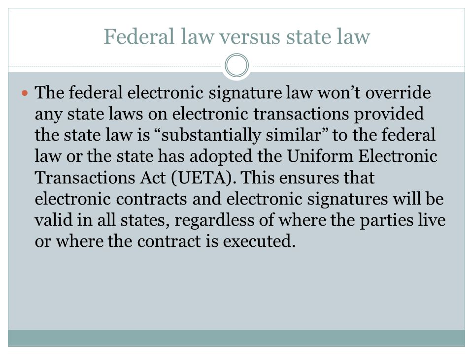 """Federal law versus state law The federal electronic signature law won't override any state laws on electronic transactions provided the state law is """""""