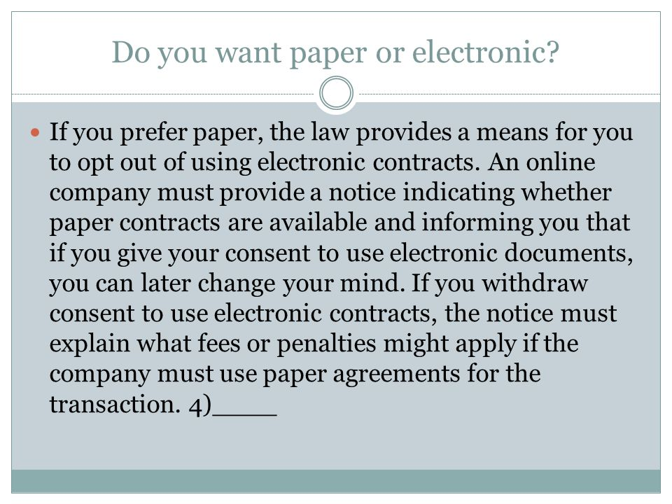 Do you want paper or electronic? If you prefer paper, the law provides a means for you to opt out of using electronic contracts. An online company mus