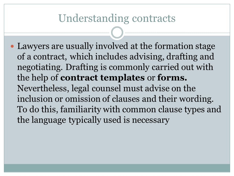 Understanding contracts Lawyers are usually involved at the formation stage of a contract, which includes advising, drafting and negotiating. Drafting