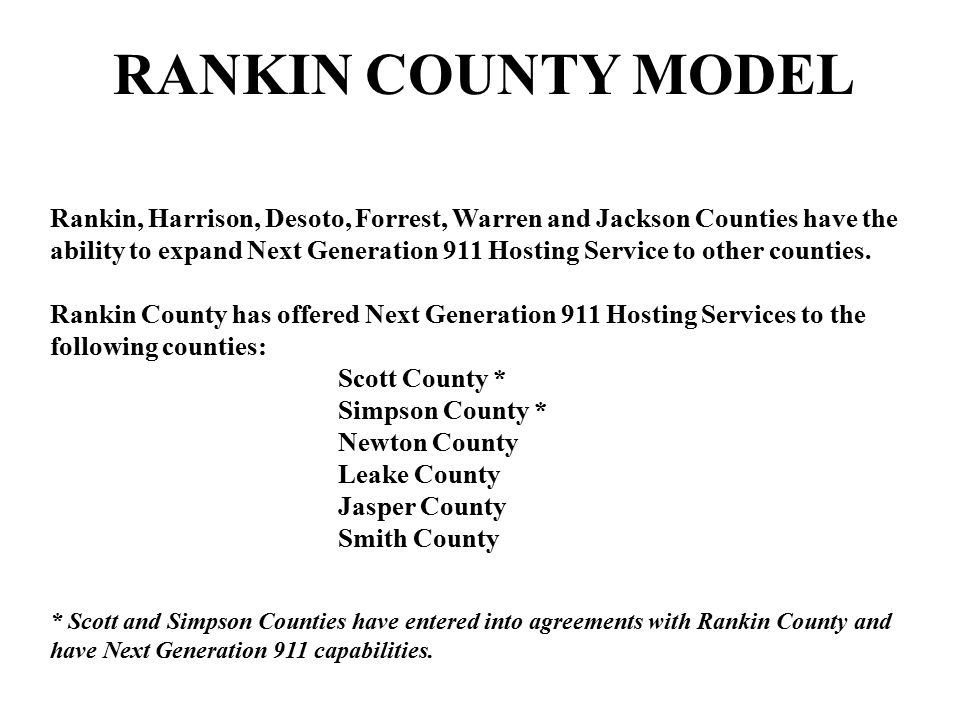 RANKIN COUNTY MODEL Rankin, Harrison, Desoto, Forrest, Warren and Jackson Counties have the ability to expand Next Generation 911 Hosting Service to o