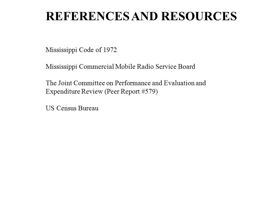 REFERENCES AND RESOURCES Mississippi Code of 1972 Mississippi Commercial Mobile Radio Service Board The Joint Committee on Performance and Evaluation