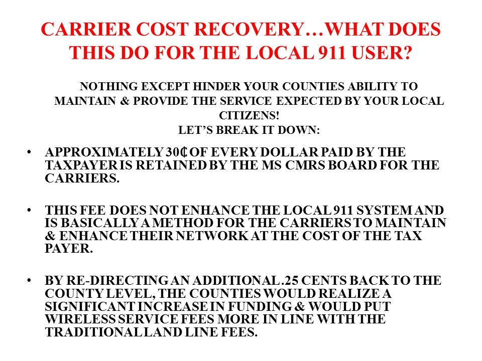 CARRIER COST RECOVERY…WHAT DOES THIS DO FOR THE LOCAL 911 USER? APPROXIMATELY 30 OF EVERY DOLLAR PAID BY THE TAXPAYER IS RETAINED BY THE MS CMRS BOARD